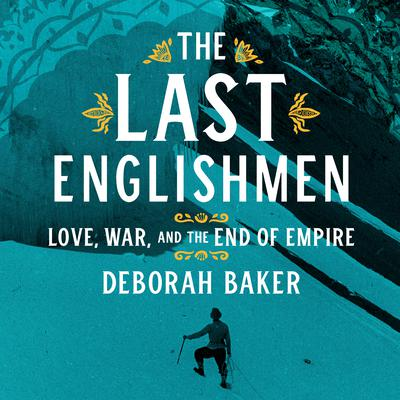 The Last Englishmen: Love, War, and the End of Empire Audiobook, by Deborah Baker