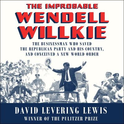 The Improbable Wendell Willkie: The Businessman Who Saved the Republican Party and His Country, and Conceived a New World Order Audiobook, by David Levering Lewis