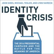 Identity Crisis: The 2016 Presidential Campaign and the Battle for the Meaning of America Audiobook, by John Sides, Lynn Vavreck, Michael Tesler