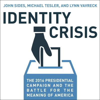 Identity Crisis: The 2016 Presidential Campaign and the Battle for the Meaning of America Audiobook, by John Sides