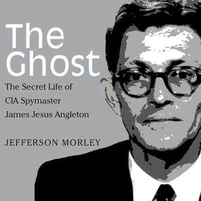 The Ghost: The Secret Life of CIA Spymaster James Jesus Angleton Audiobook, by Jefferson Morley