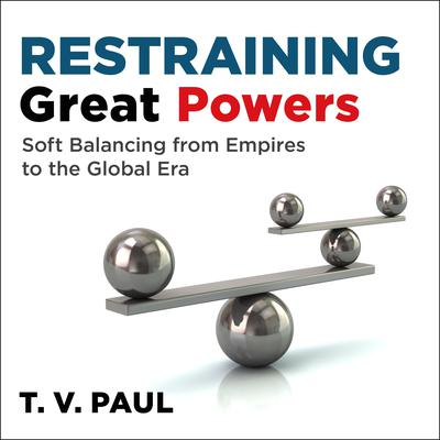 Restraining Great Powers: Soft Balancing from Empires to the Global Era Audiobook, by T.V. Paul