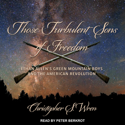 Those Turbulent Sons of Freedom: Ethan Allens Green Mountain Boys and the American Revolution Audiobook, by Christopher S. Wren