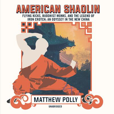 American Shaolin: Flying Kicks, Buddhist Monks, and the Legend of Iron Crotch; An Odyssey in the New China Audiobook, by Matthew Polly