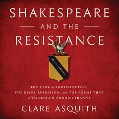 Shakespeare and the Resistance: The Earl of Southampton, the Essex Rebellion, and the Poems that Challenged Tudor Tyranny Audiobook, by Author Info Added Soon
