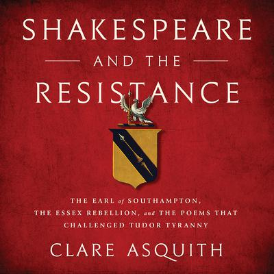 Shakespeare and the Resistance: The Earl of Southampton, the Essex Rebellion, and the Poems that Challenged Tudor Tyranny Audiobook, by Clare Asquith