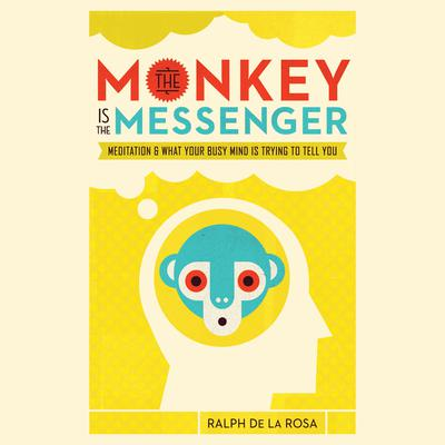 The Monkey Is the Messenger: Meditation and What Your Busy Mind Is Trying to Tell You Audiobook, by Ralph De La Rosa