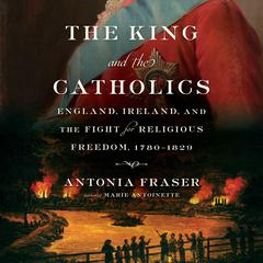 The King and the Catholics: England, Ireland, and the Fight for Religious Freedom, 1780-1829 Audiobook, by Antonia Fraser