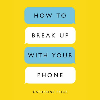 How to Break Up with Your Phone: The 30-Day Plan to Take Back Your Life Audiobook, by Catherine Price