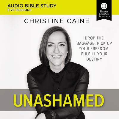 Unashamed Audio Bible Study: Drop the Baggage, Pick up Your Freedom, Fulfill Your Destiny Audiobook, by Christine Caine