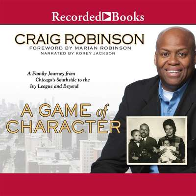 A Game of Character: A Family Journey from Chicagos Southside to the Ivy League and Beyond Audiobook, by Craig Robinson