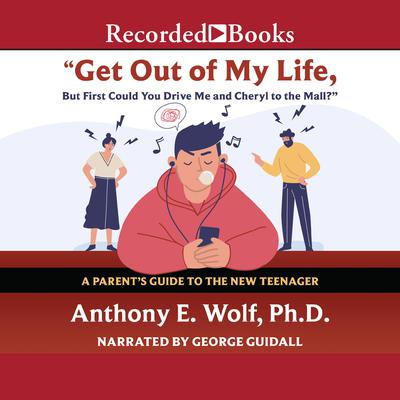 Get Out of My Life, but First Could You Drive Me & Cheryl to the Mall?: A Parents Guide to the New Teenager Audiobook, by Anthony E. Wolf, Ph.D.