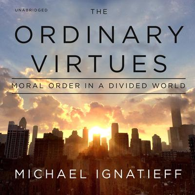 The Ordinary Virtues: Moral Order in a Divided World Audiobook, by Michael Ignatieff