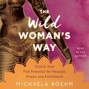 The Wild Woman's Way: Unlock Your Full Potential for Pleasure, Power, and Fulfillment Audiobook, by Michaela Boehm