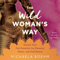 The Wild Womans Way: Unlock Your Full Potential for Pleasure, Power, and Fulfillment Audiobook, by Michaela Boehm