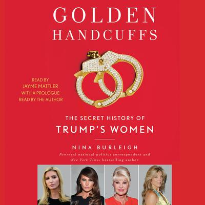 Golden Handcuffs: The Secret History of Trumps Women Audiobook, by Nina Burleigh