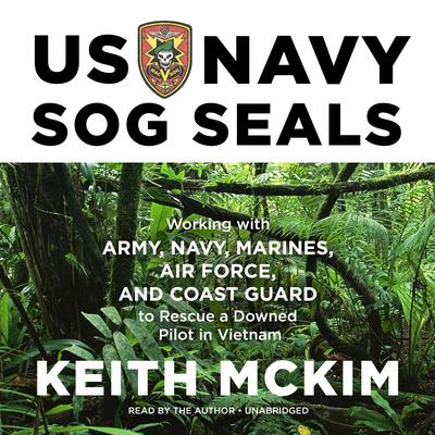 US Navy SOG SEALs: Working with Army, Navy, Marines, Air Force, and Coast Guard to Rescue a Downed Pilot in Vietnam Audiobook, by Keith McKim