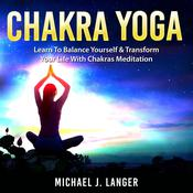 Chakra Yoga: Learn To Balance Yourself & Transform Your Life With Chakras Meditation Audiobook, by Michael J. Langer|