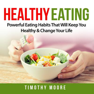 Healthy Eating: Powerful Eating Habits That Will Keep You Healthy & Change Your Life Audiobook, by Timothy Moore