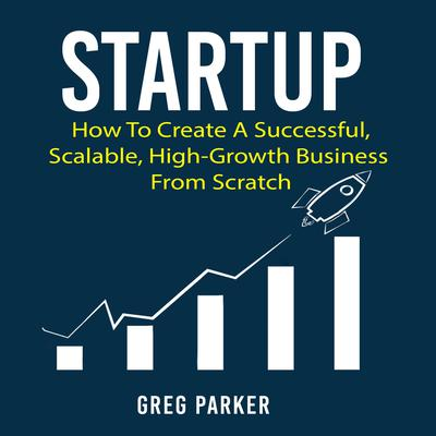 Startup: How to Create a Successful, Scalable, High-Growth Business from Scratch Audiobook, by Greg Parker