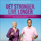 Get Stronger, Live Longer: 500 Affirmations for Optimal Health, Rapid Healing, and Maximum Longevity Audiobook, by Stan Munslow