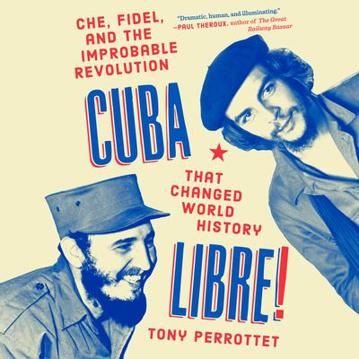 Cuba Libre!: Che, Fidel, and the Improbable Revolution That Changed World History Audiobook, by Tony Perrottet