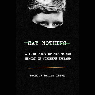 Say Nothing: A True Story of Murder and Memory in Northern Ireland Audiobook, by Patrick Radden Keefe
