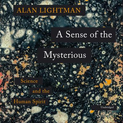 A Sense of the Mysterious: Science and the Human Spirit Audiobook, by Alan Lightman