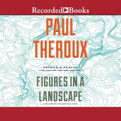 Figures in a Landscape: People and Places; Essays: 2001-2016 Audiobook, by Paul Theroux