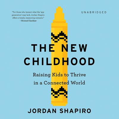 The New Childhood: Raising Kids to Thrive in a Connected World Audiobook, by Jordan Shapiro