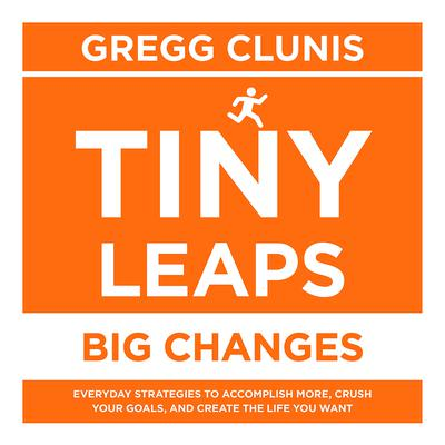 Tiny Leaps, Big Changes: Everyday Strategies to Accomplish More, Crush Your Goals, and Create the Life You Want Audiobook, by Gregg Clunis