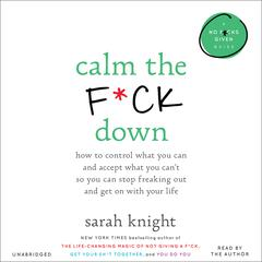Calm the F*ck Down: How to Control What You Can and Accept What You Cant So You Can Stop Freaking Out and Get On With Your Life Audiobook, by Sarah Knight
