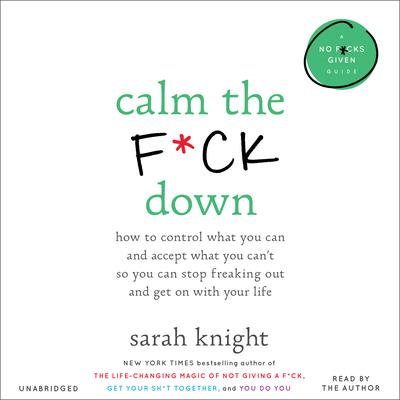 Calm the F*ck Down: How to Control What You Can and Accept What You Can't So You Can Stop Freaking Out and Get On with Your Life Audiobook, by Sarah Knight