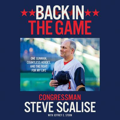Back in the Game: One Gunman, Countless Heroes, and the Fight for My Life Audiobook, by Steve Scalise