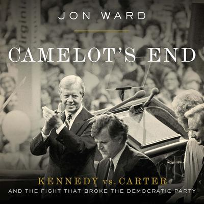 Camelot's End: Kennedy vs. Carter and the Fight that Broke the Democratic Party Audiobook, by Jon Ward