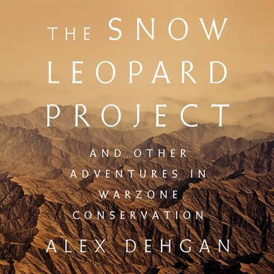 The Snow Leopard Project: And Other Adventures in Warzone Conservation Audiobook, by Alex Dehgan