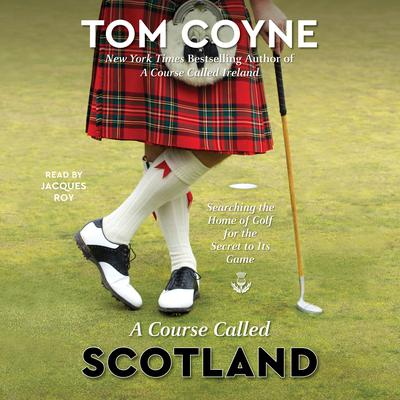 A Course Called Scotland: Searching the Home of Golf for the Secret to Its Game Audiobook, by Tom Coyne
