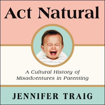 Act Natural: A Cultural History of Misadventures in Parenting Audiobook, by Jennifer Traig