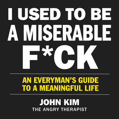 I Used to Be a Miserable F*ck: An Everyman's Guide to a Meaningful Life Audiobook, by John Kim