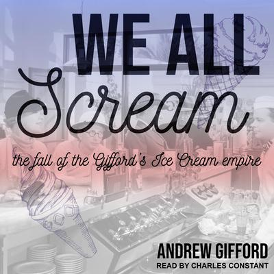 We All Scream: The Fall of the Giffords Ice Cream Empire Audiobook, by Andrew Gifford