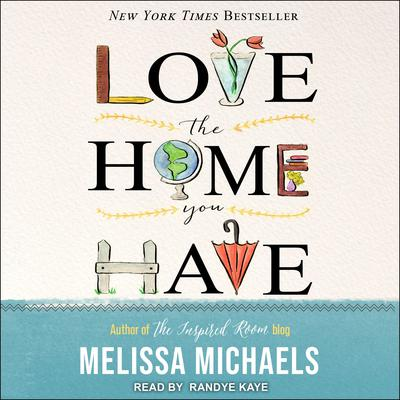 Love the Home You Have: Simple Ways to Embrace Your Style *Get Organized *Delight in Where You Are Audiobook, by Melissa Michaels