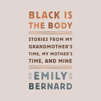 Black Is the Body: Stories from My Grandmothers Time, My Mothers Time, and Mine Audiobook, by Emily Bernard