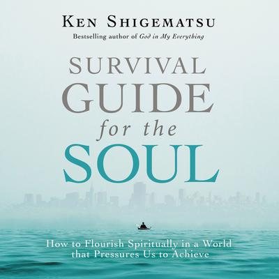 Survival Guide for the Soul: How to Flourish Spiritually in a World that Pressures Us to Achieve Audiobook, by Ken Shigematsu
