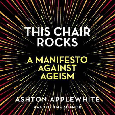This Chair Rocks: A Manifesto Against Ageism Audiobook, by Ashton Applewhite