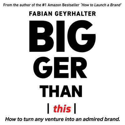 Bigger Than This: : How to Turn Any Venture into an Admired Brand Audiobook, by Fabian Geyrhalter