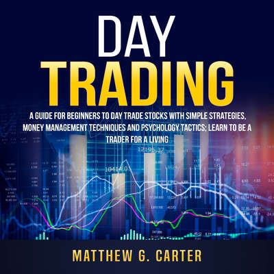 Day Trading: : A Guide For Beginners To Day Trade Stocks With Simple Strategies, Money Management Techniques And Psychology Tactics; Learn To Be A Trader For A Living Audiobook, by Matthew G. Carter