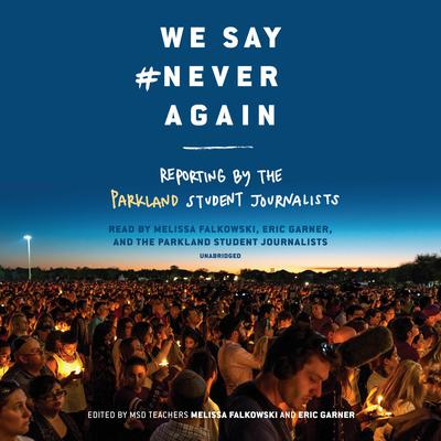 We Say #NeverAgain: Reporting by the Parkland Student Journalists: Reporting from the School That Inspired the Nation Audiobook, by Parkland  Student Journalists
