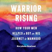 Warrior Rising: How Four Men Helped a Boy on his Journey to Manhood Audiobook, by Michael Smith, MaryAnne Howland