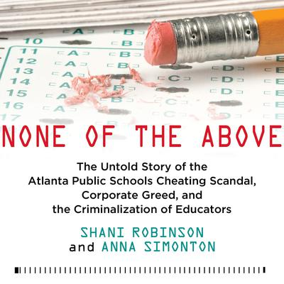 None of the Above: The Untold Story of the Atlanta Public Schools Cheating Scandal, Corporate Greed, and the Criminalization of Educators Audiobook, by Shani Robinson