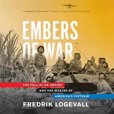 Embers of War: The Fall of an Empire and the Making of Americas Vietnam Audiobook, by Fredrik Logevall